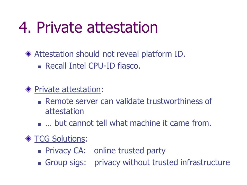 4. Private attestation Attestation should not reveal platform ID. Recall Intel CPU-ID fiasco. Private attestation: Remote server can validate trustwor