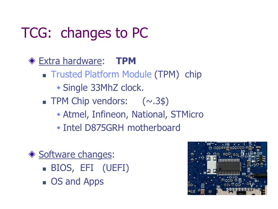 TCG: changes to PC Extra hardware: TPM Trusted Platform Module (TPM) chip Single 33MhZ clock. TPM Chip vendors: (~.3$) Atmel, Infineon, National, STMi
