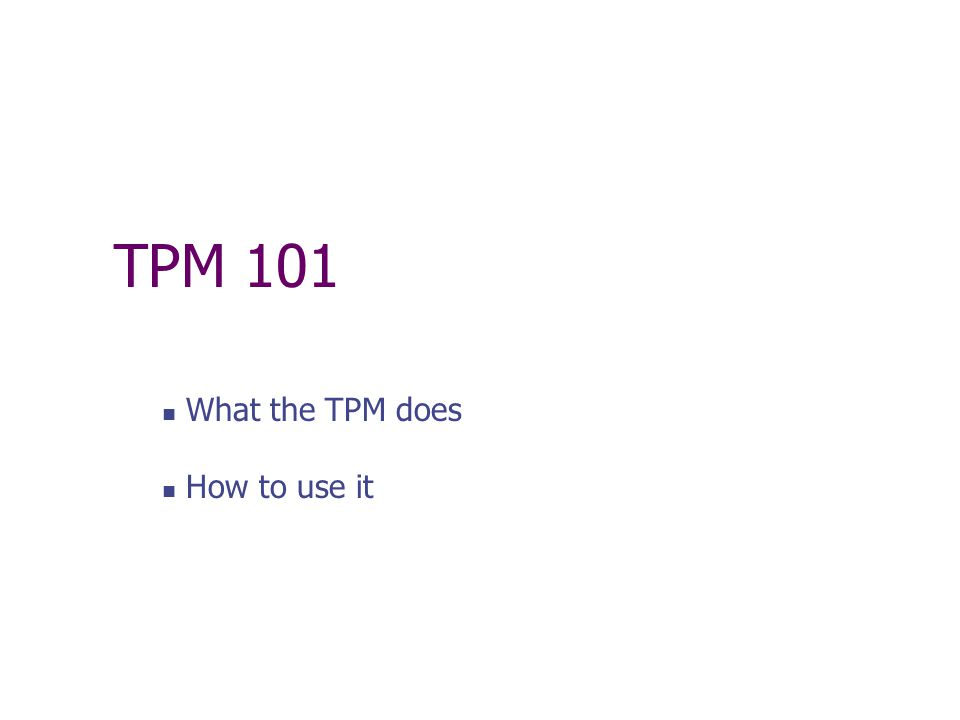 TPM 101 What the TPM does How to use it