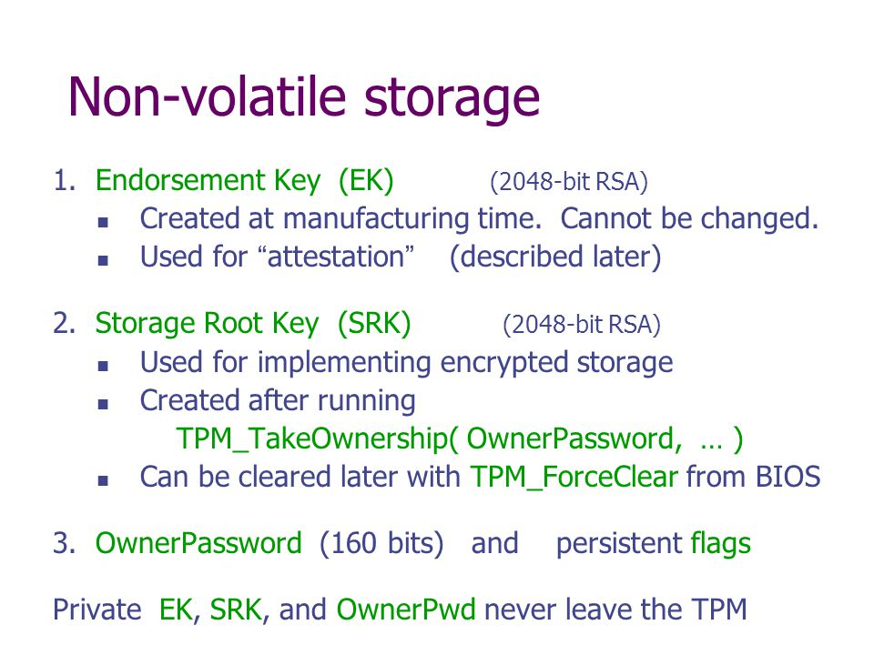 Non-volatile storage 1. Endorsement Key (EK) (2048-bit RSA) Created at manufacturing time. Cannot be changed. Used for attestation (described later) 2