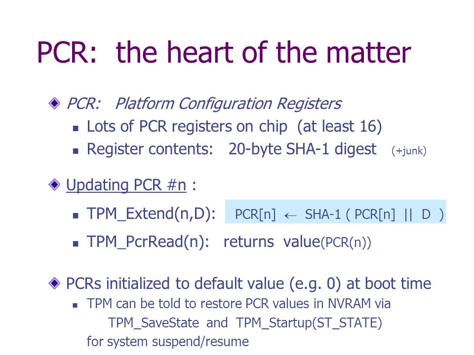 PCR: the heart of the matter PCR: Platform Configuration Registers Lots of PCR registers on chip (at least 16) Register contents: 20-byte SHA-1 digest