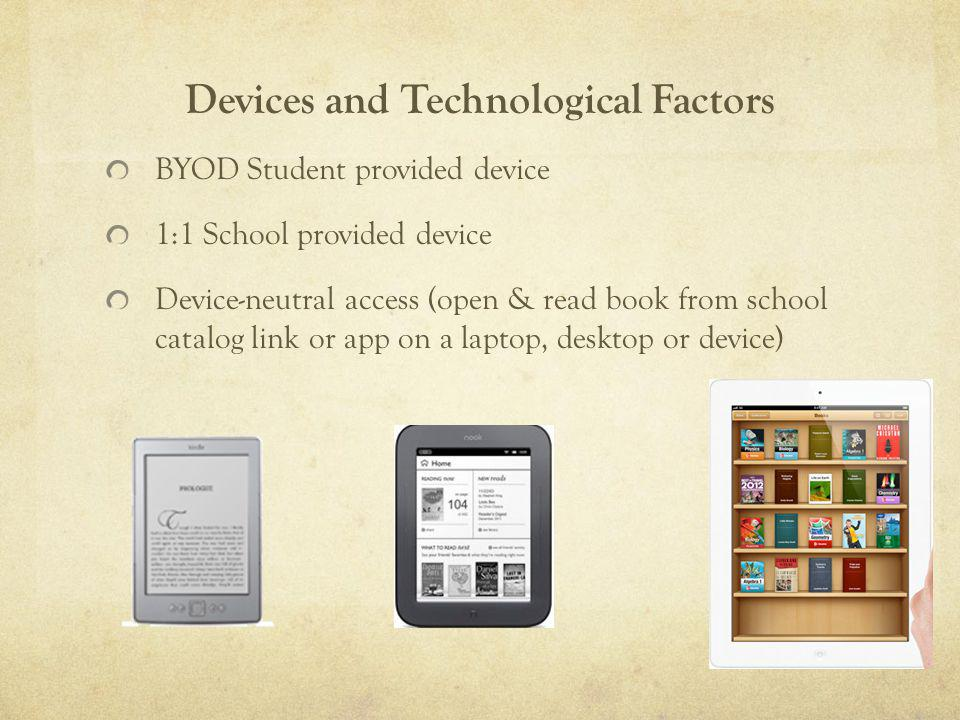 Devices and Technological Factors BYOD Student provided device 1:1 School provided device Device-neutral access (open & read book from school catalog link or app on a laptop, desktop or device)
