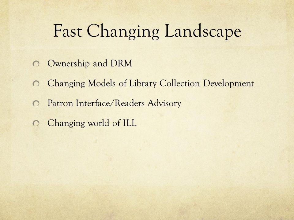 Fast Changing Landscape Ownership and DRM Changing Models of Library Collection Development Patron Interface/Readers Advisory Changing world of ILL