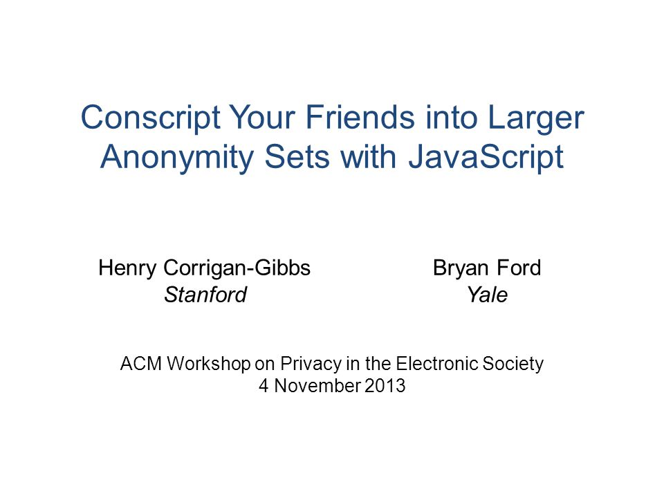 Conscript Your Friends into Larger Anonymity Sets with JavaScript ACM Workshop on Privacy in the Electronic Society 4 November 2013 Henry Corrigan-Gibbs Stanford Bryan Ford Yale