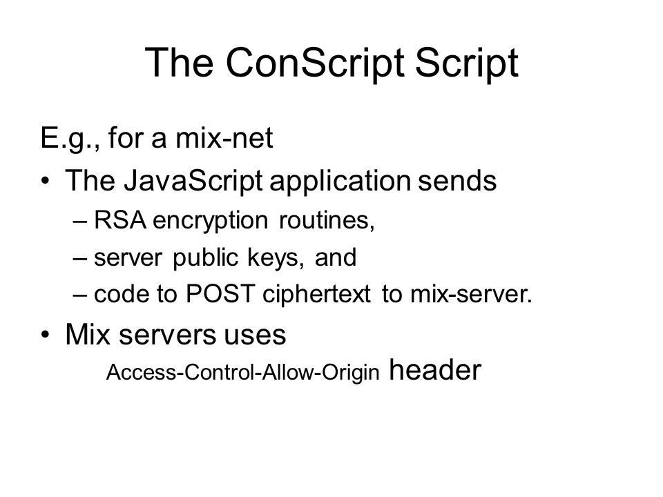 The ConScript Script E.g., for a mix-net The JavaScript application sends –RSA encryption routines, –server public keys, and –code to POST ciphertext to mix-server.