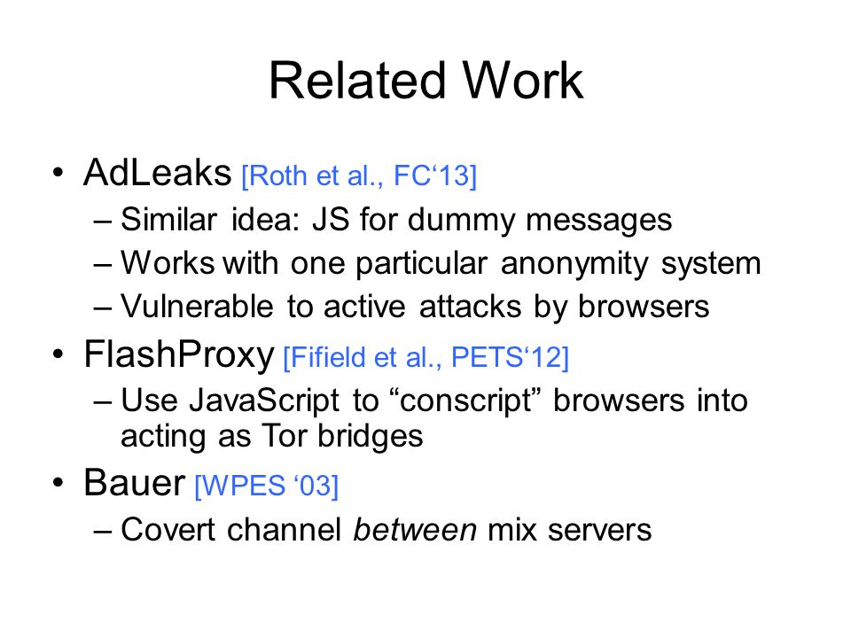 Related Work AdLeaks [Roth et al., FC13] –Similar idea: JS for dummy messages –Works with one particular anonymity system –Vulnerable to active attacks by browsers FlashProxy [Fifield et al., PETS12] –Use JavaScript to conscript browsers into acting as Tor bridges Bauer [WPES 03] –Covert channel between mix servers