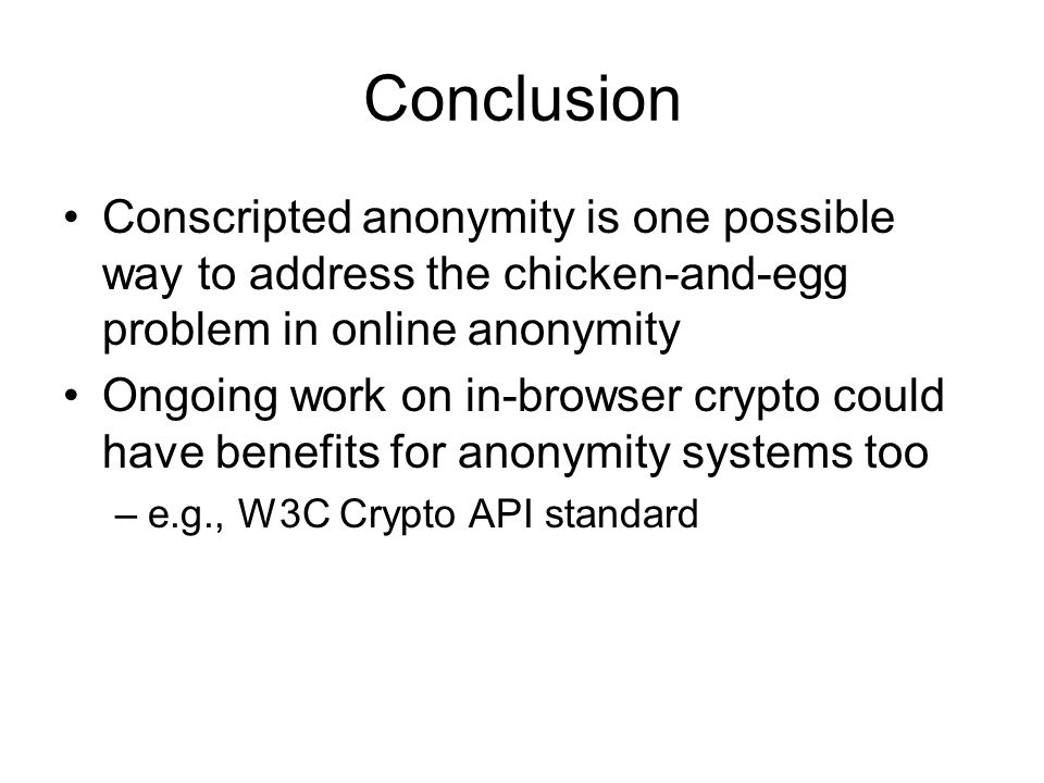 Conclusion Conscripted anonymity is one possible way to address the chicken-and-egg problem in online anonymity Ongoing work on in-browser crypto could have benefits for anonymity systems too –e.g., W3C Crypto API standard