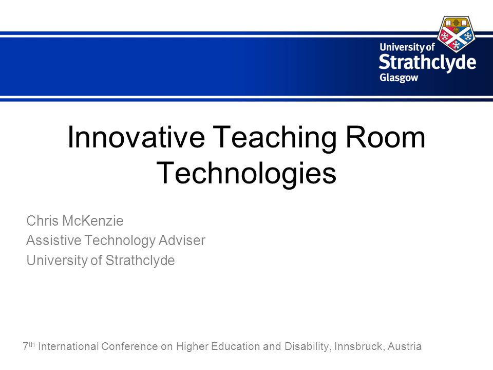 Innovative Teaching Room Technologies Chris McKenzie Assistive Technology Adviser University of Strathclyde 7 th International Conference on Higher Education and Disability, Innsbruck, Austria