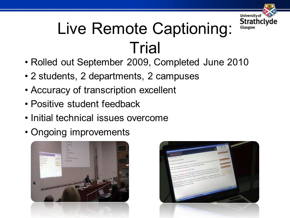 Live Remote Captioning: Trial Rolled out September 2009, Completed June 2010 2 students, 2 departments, 2 campuses Accuracy of transcription excellent Positive student feedback Initial technical issues overcome Ongoing improvements