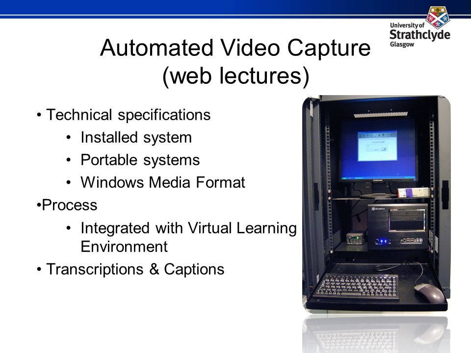 Automated Video Capture (web lectures) Technical specifications Installed system Portable systems Windows Media Format Process Integrated with Virtual Learning Environment Transcriptions & Captions