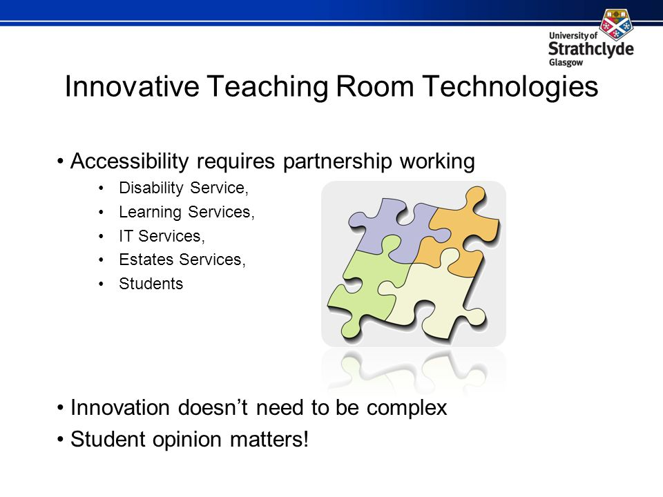 Innovative Teaching Room Technologies Accessibility requires partnership working Disability Service, Learning Services, IT Services, Estates Services, Students Innovation doesnt need to be complex Student opinion matters!