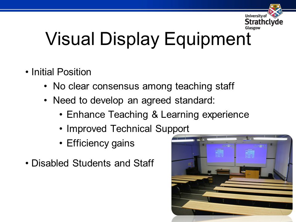 Visual Display Equipment Initial Position No clear consensus among teaching staff Need to develop an agreed standard: Enhance Teaching & Learning experience Improved Technical Support Efficiency gains Disabled Students and Staff