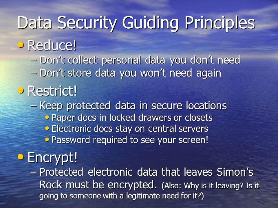 Data Security Guiding Principles Reduce! Reduce! –Dont collect personal data you dont need –Dont store data you wont need again Restrict! Restrict! –K