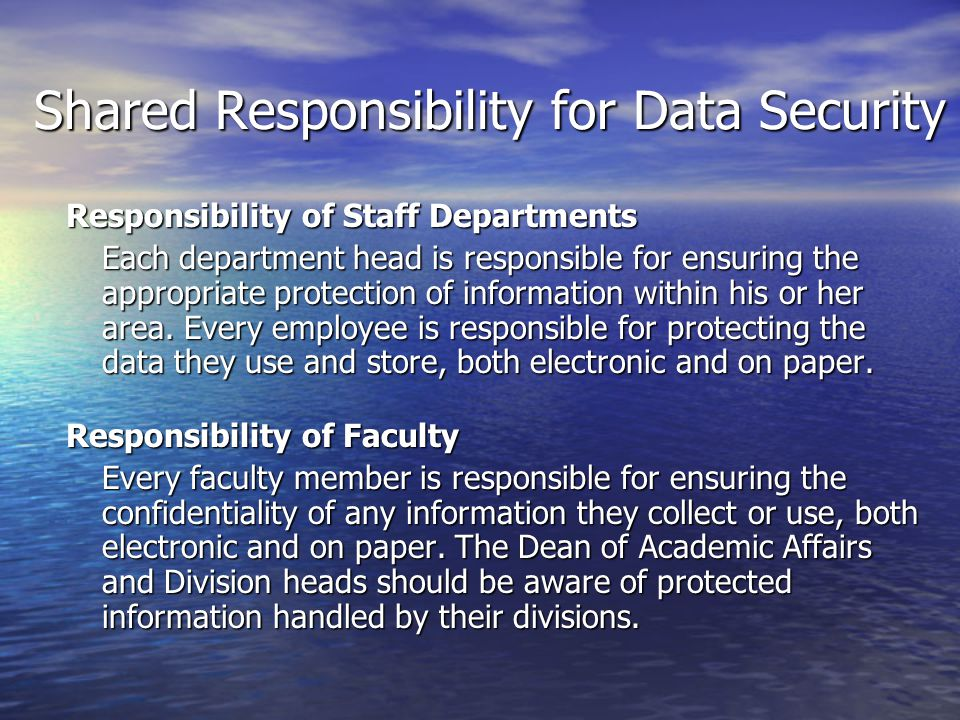Shared Responsibility for Data Security Responsibility of Staff Departments Each department head is responsible for ensuring the appropriate protectio