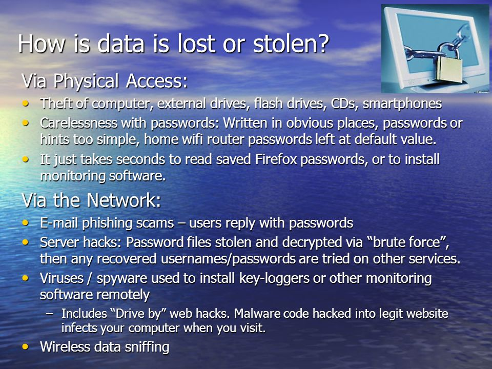 How is data is lost or stolen? Via Physical Access: Theft of computer, external drives, flash drives, CDs, smartphones Theft of computer, external dri