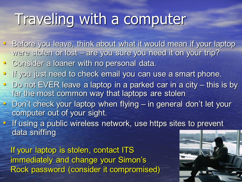 Traveling with a computer Before you leave, think about what it would mean if your laptop were stolen or lost – are you sure you need it on your trip?