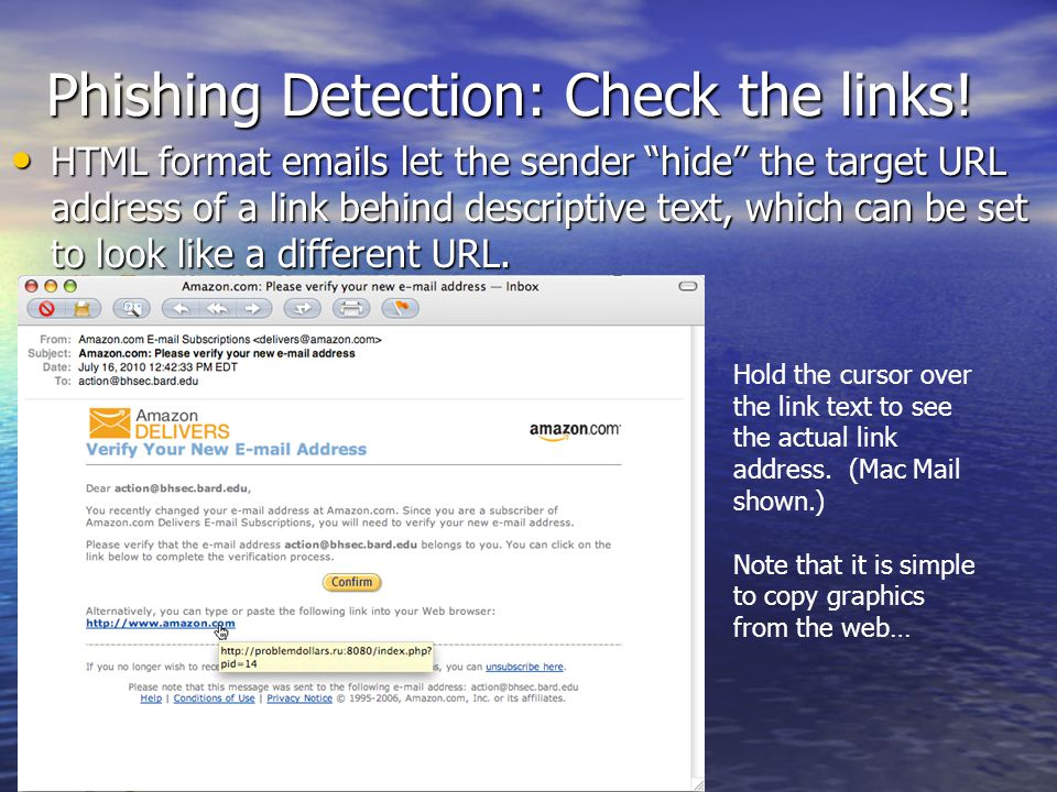 Phishing Detection: Check the links! HTML format emails let the sender hide the target URL address of a link behind descriptive text, which can be set
