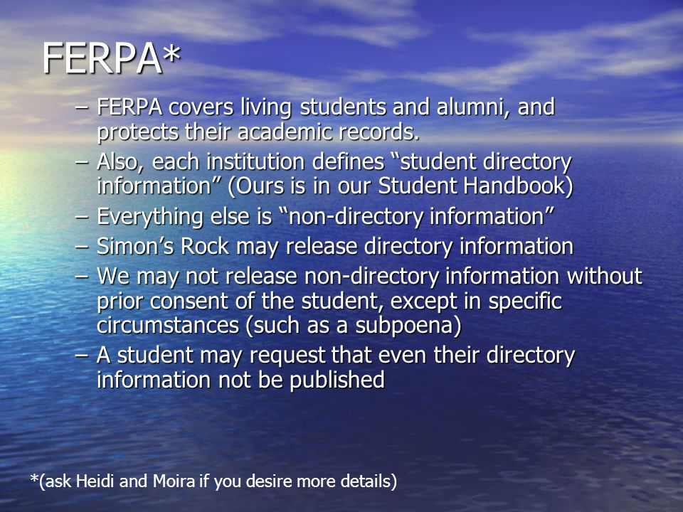 Directory Information @ Simons Rock Directory Information @ Simons Rock –students name; –addresses (home, campus, and email); –telephone numbers (home and campus); –major or field of study; –date and place of birth; –full- or part-time status; –enrollment dates; FERPA (more) In general, faculty and staff have access to personally identifiable, non-directory information about students as long as they have a legitimate educational interest in it, in other words a need to know. In general, faculty and staff have access to personally identifiable, non-directory information about students as long as they have a legitimate educational interest in it, in other words a need to know. Releasing personally identifiable non-directory information to others without prior permission from the student or alumnus/a is illegal.