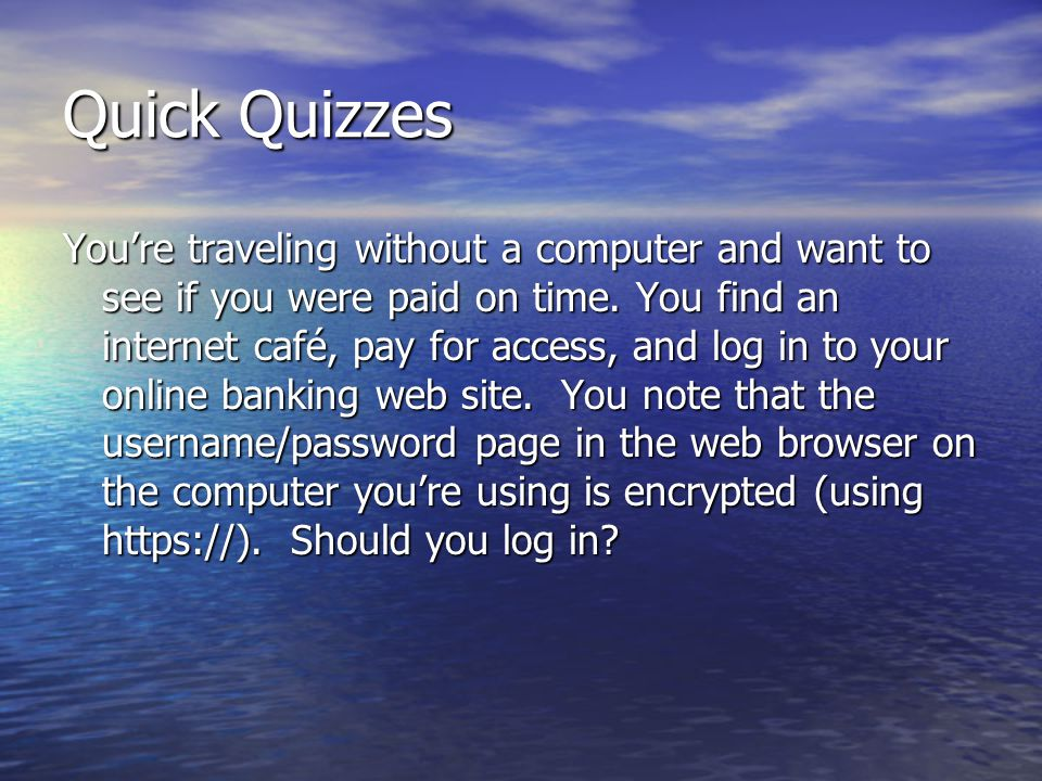 Quick Quizzes Youre traveling without a computer and want to see if you were paid on time. You find an internet café, pay for access, and log in to yo