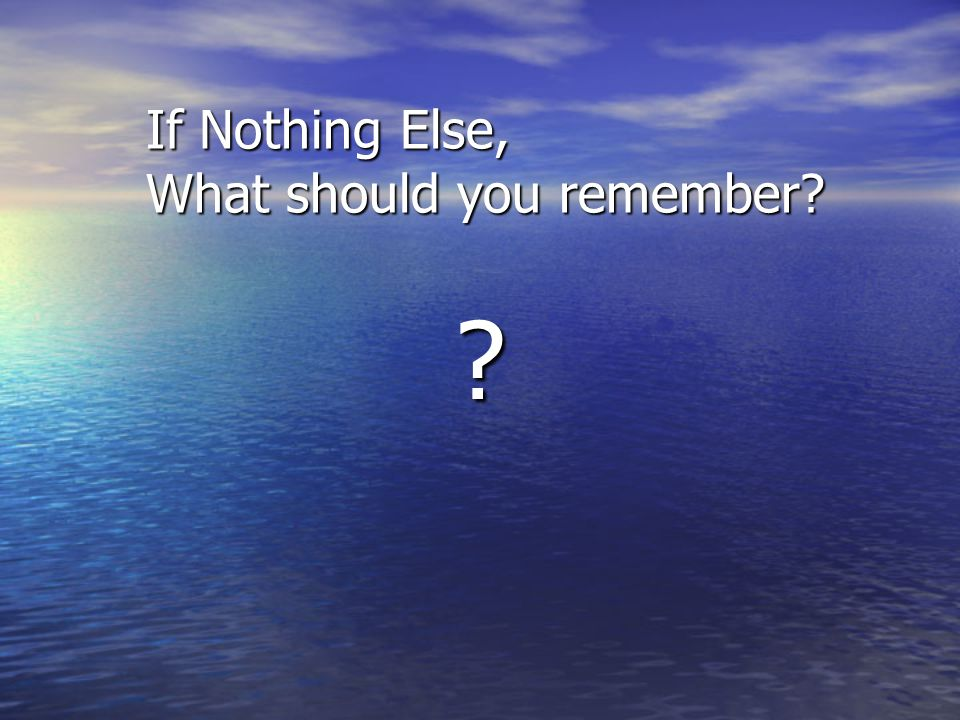 If Nothing Else, What should you remember? ?