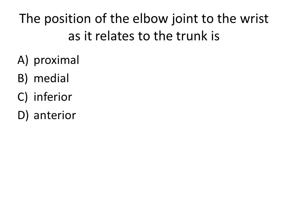 The position of the elbow joint to the wrist as it relates to the trunk is A)proximal B)medial C)inferior D)anterior