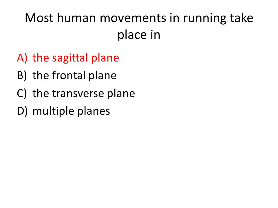 Most human movements in running take place in A)the sagittal plane B)the frontal plane C)the transverse plane D)multiple planes
