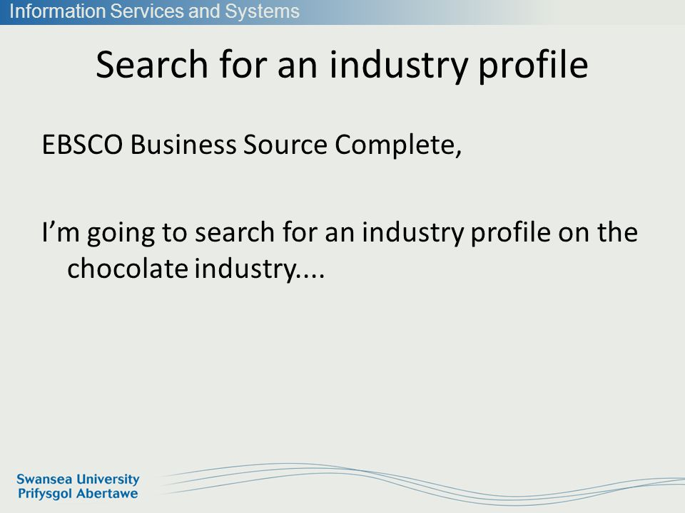Information Services and Systems Search for an industry profile EBSCO Business Source Complete, Im going to search for an industry profile on the chocolate industry....