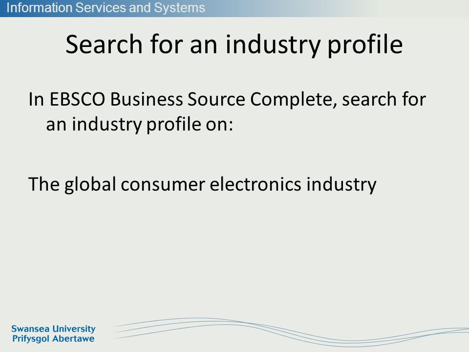 Information Services and Systems Search for an industry profile In EBSCO Business Source Complete, search for an industry profile on: The global consumer electronics industry