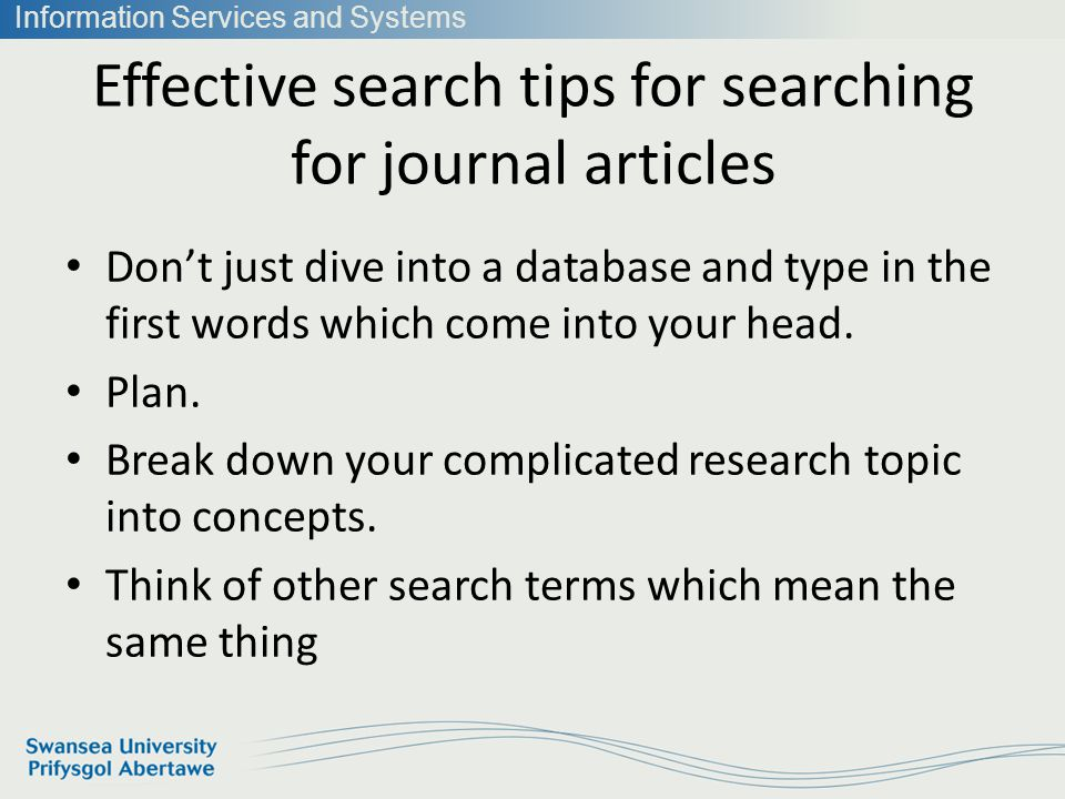 Information Services and Systems Effective search tips for searching for journal articles Dont just dive into a database and type in the first words which come into your head.