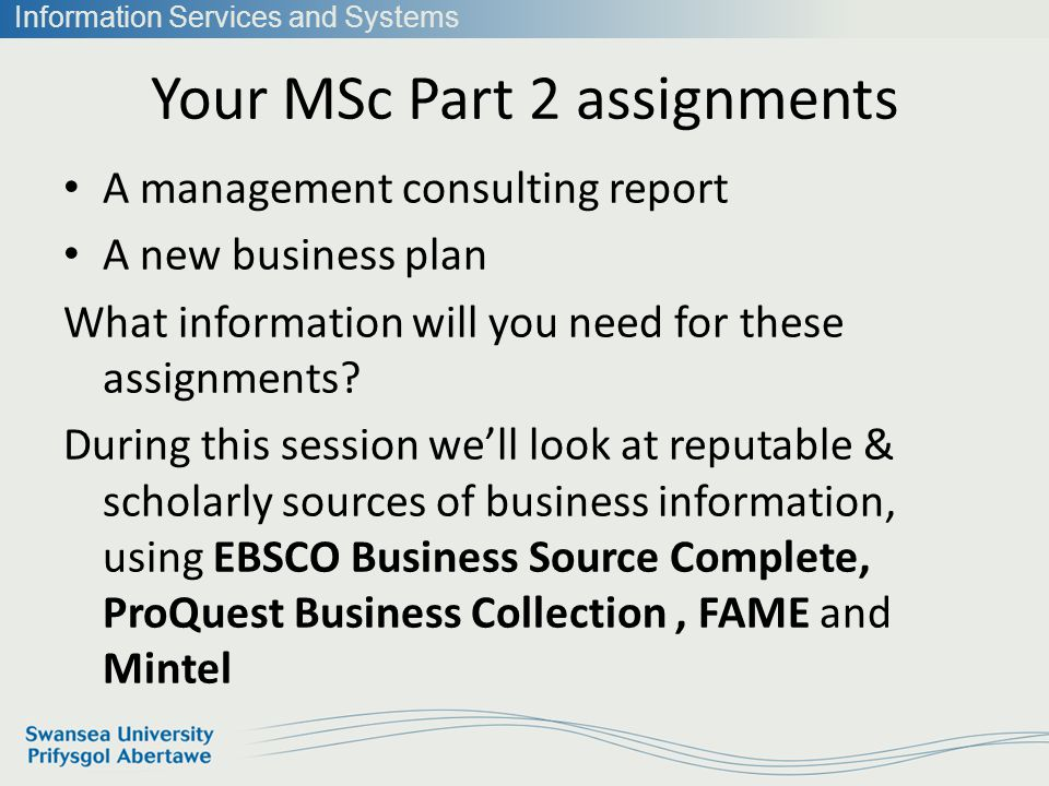 Information Services and Systems Your MSc Part 2 assignments A management consulting report A new business plan What information will you need for these assignments.