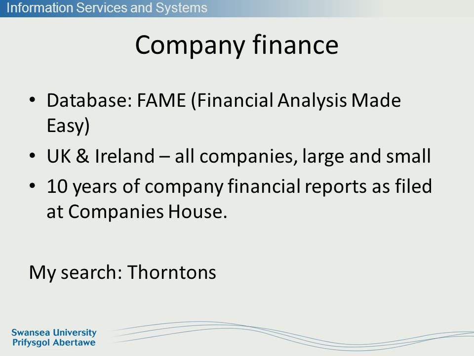 Information Services and Systems Company finance Database: FAME (Financial Analysis Made Easy) UK & Ireland – all companies, large and small 10 years of company financial reports as filed at Companies House.