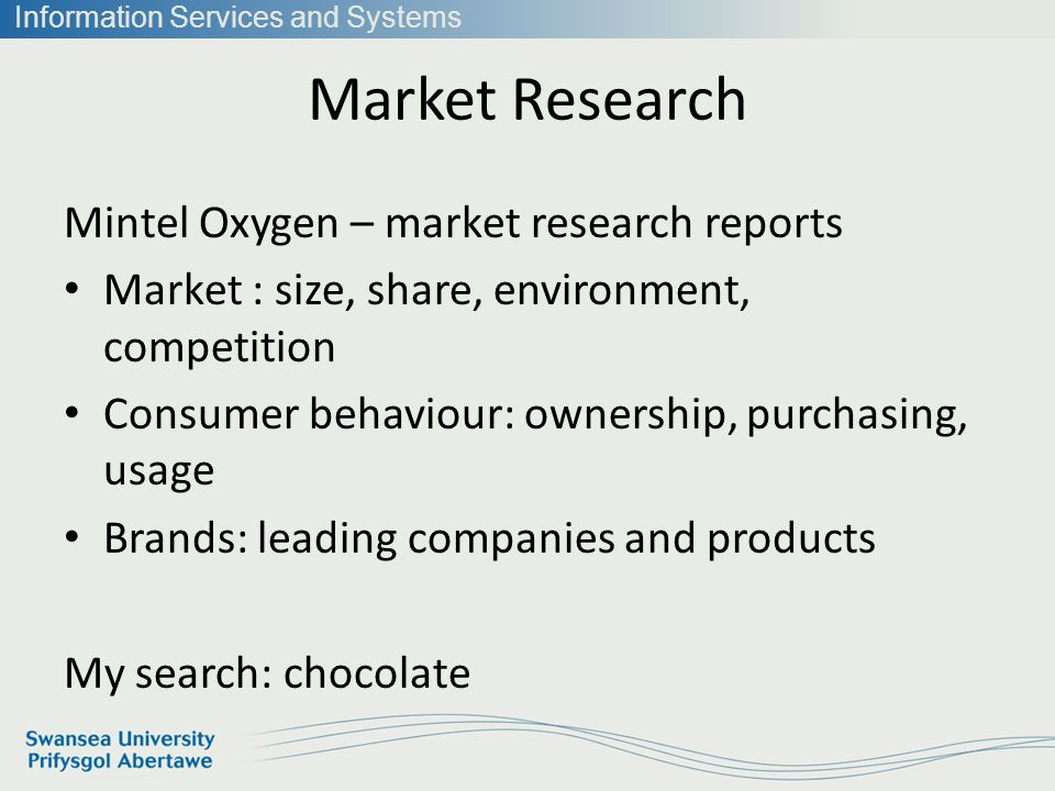 Information Services and Systems Market Research Mintel Oxygen – market research reports Market : size, share, environment, competition Consumer behaviour: ownership, purchasing, usage Brands: leading companies and products My search: chocolate