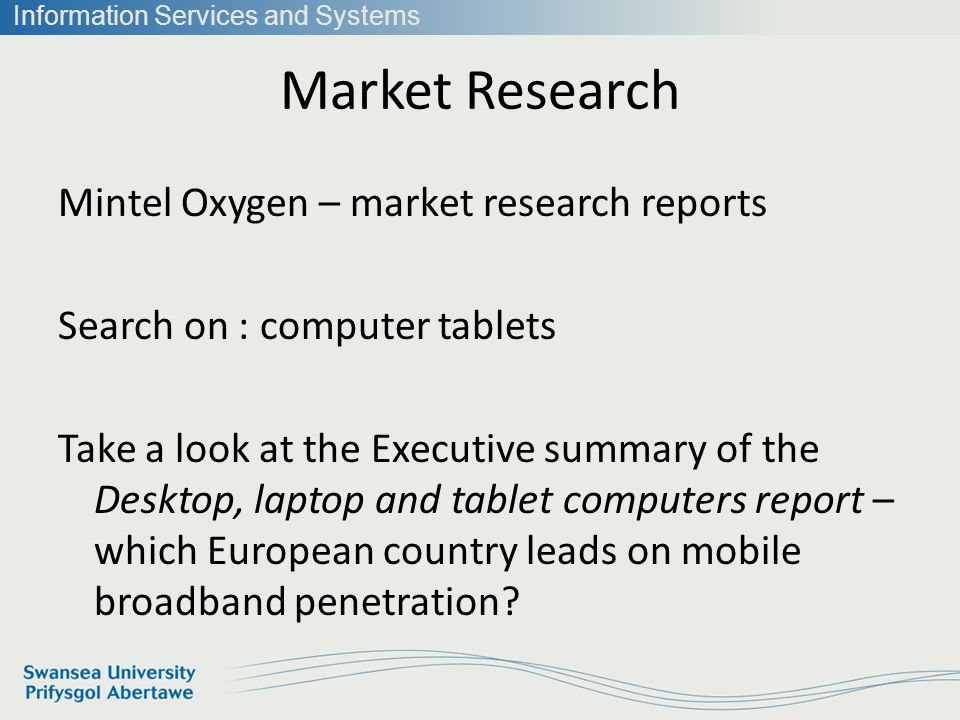 Information Services and Systems Market Research Mintel Oxygen – market research reports Search on : computer tablets Take a look at the Executive summary of the Desktop, laptop and tablet computers report – which European country leads on mobile broadband penetration?