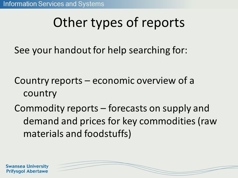 Information Services and Systems Other types of reports See your handout for help searching for: Country reports – economic overview of a country Commodity reports – forecasts on supply and demand and prices for key commodities (raw materials and foodstuffs)