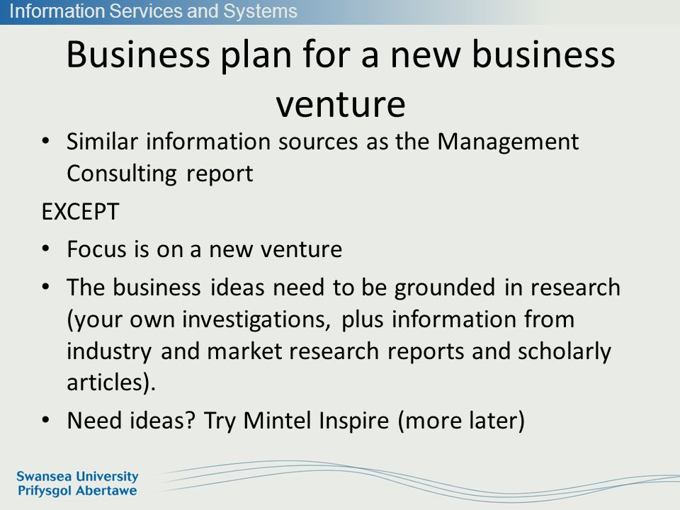 Information Services and Systems Business plan for a new business venture Similar information sources as the Management Consulting report EXCEPT Focus is on a new venture The business ideas need to be grounded in research (your own investigations, plus information from industry and market research reports and scholarly articles).