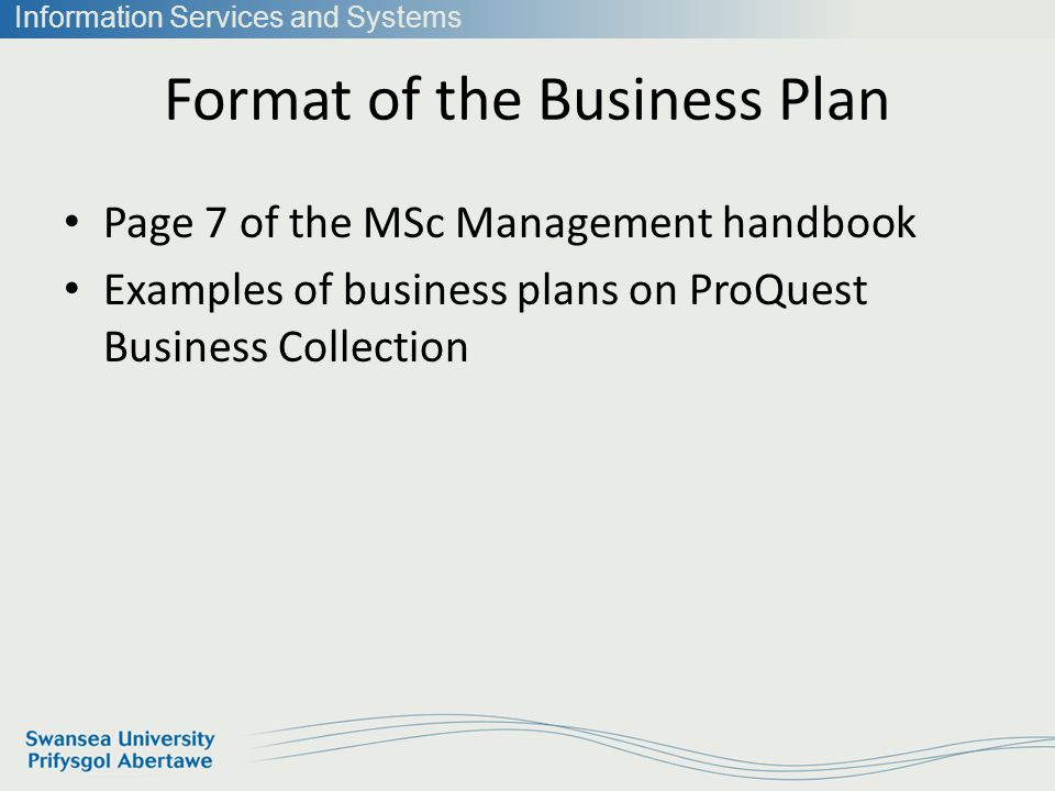 Information Services and Systems Format of the Business Plan Page 7 of the MSc Management handbook Examples of business plans on ProQuest Business Collection