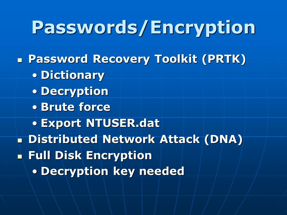 Passwords/Encryption Password Recovery Toolkit (PRTK) Password Recovery Toolkit (PRTK) DictionaryDictionary DecryptionDecryption Brute forceBrute forc