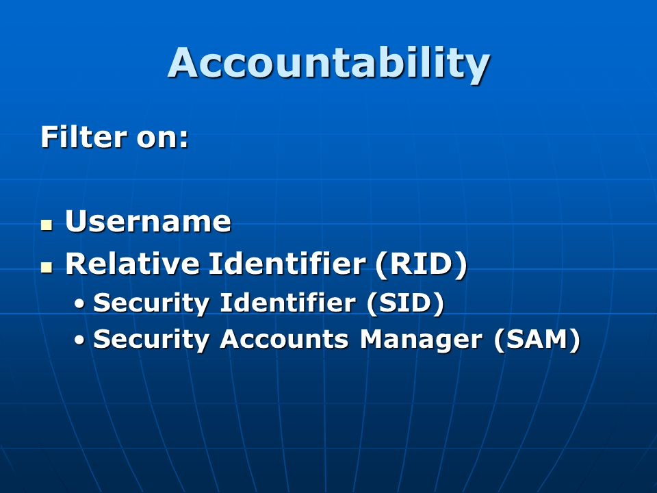 Accountability Filter on: Username Username Relative Identifier (RID) Relative Identifier (RID) Security Identifier (SID)Security Identifier (SID) Sec