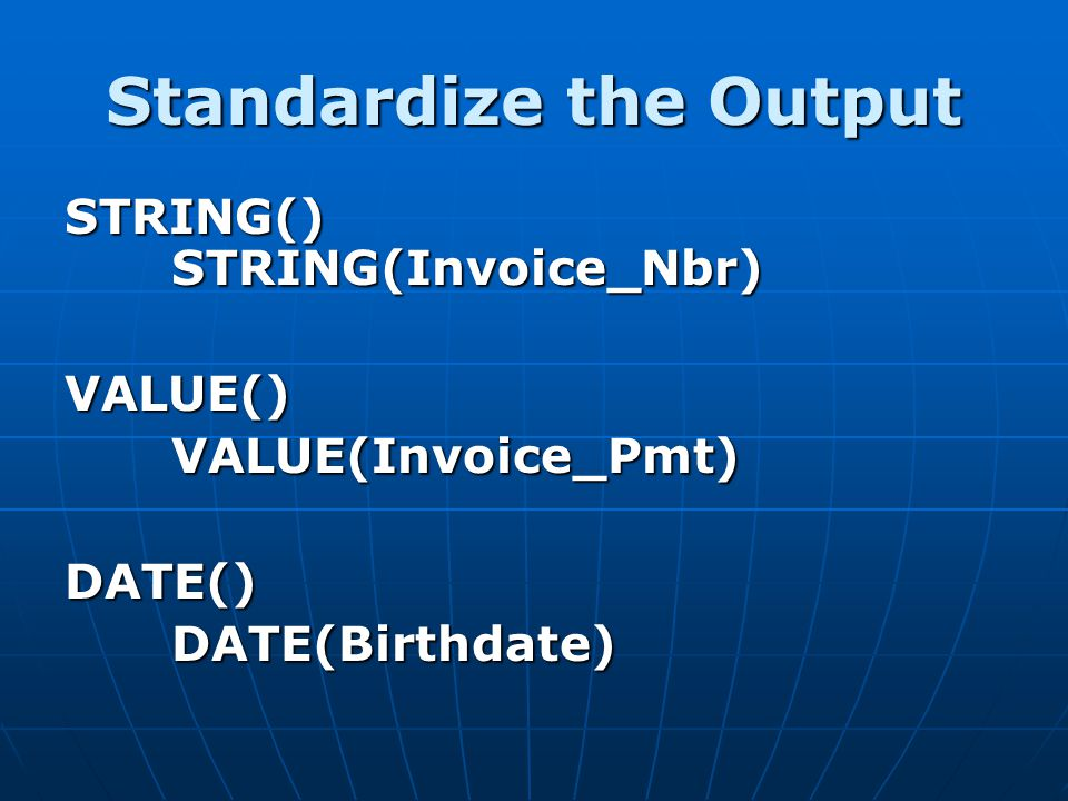 Standardize the Output STRING() STRING(Invoice_Nbr) VALUE()VALUE(Invoice_Pmt)DATE()DATE(Birthdate)
