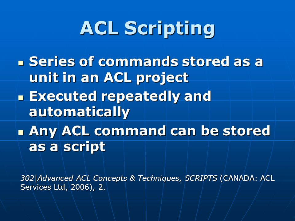ACL Scripting Series of commands stored as a unit in an ACL project Series of commands stored as a unit in an ACL project Executed repeatedly and auto