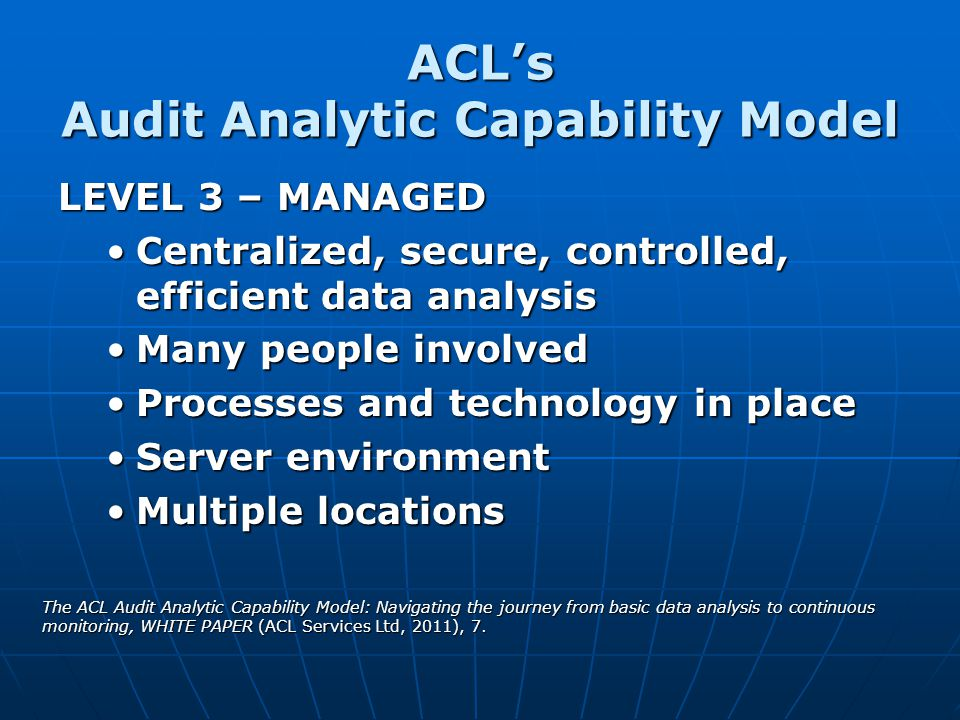 ACLs Audit Analytic Capability Model LEVEL 3 – MANAGED Centralized, secure, controlled, efficient data analysisCentralized, secure, controlled, effici