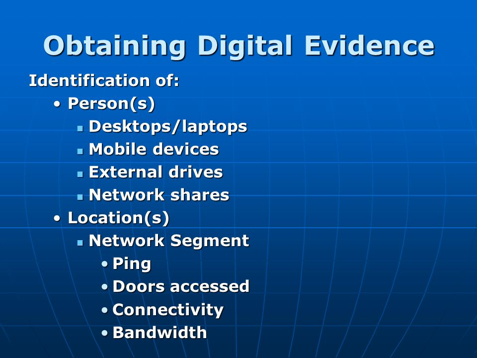 Obtaining Digital Evidence Identification of: Person(s)Person(s) Desktops/laptops Desktops/laptops Mobile devices Mobile devices External drives Exter