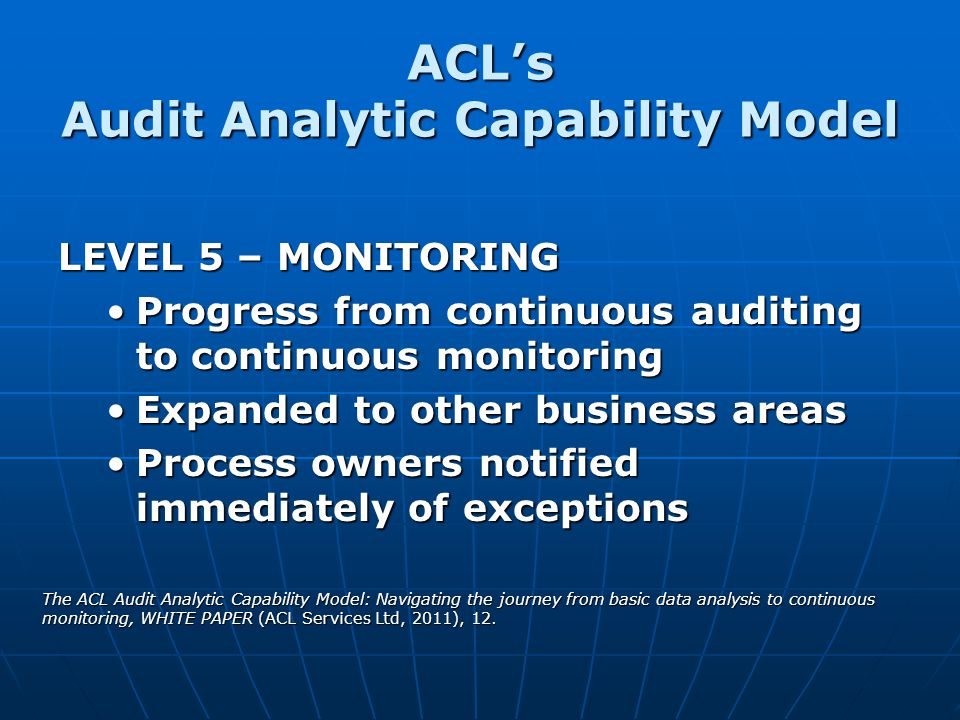 ACLs Audit Analytic Capability Model LEVEL 5 – MONITORING Progress from continuous auditing to continuous monitoringProgress from continuous auditing