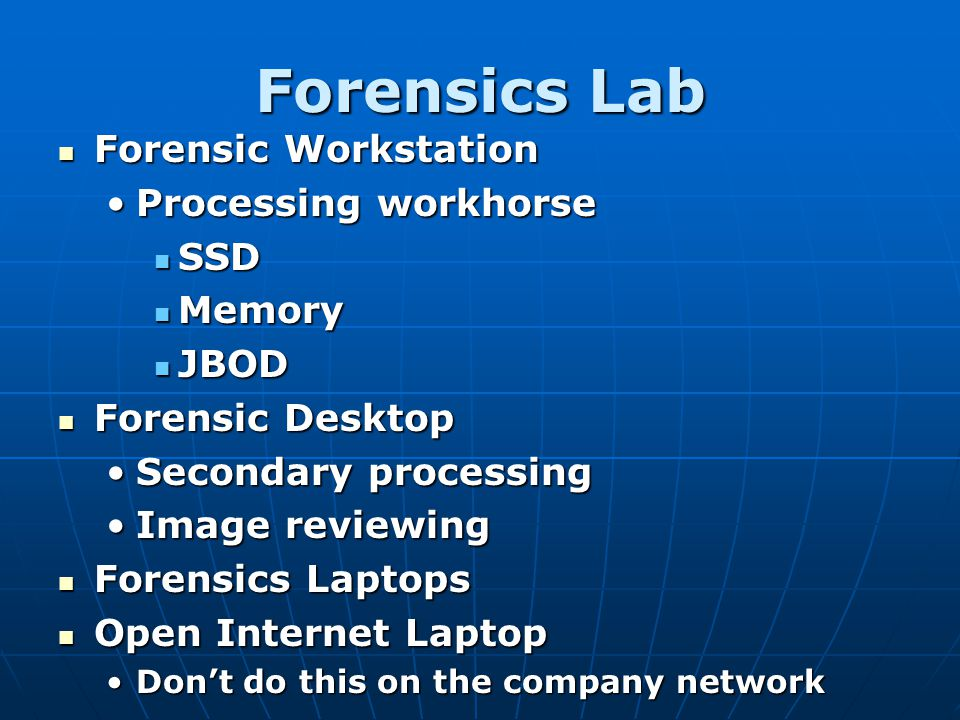 Forensics Lab Forensic Workstation Forensic Workstation Processing workhorseProcessing workhorse SSD SSD Memory Memory JBOD JBOD Forensic Desktop Fore