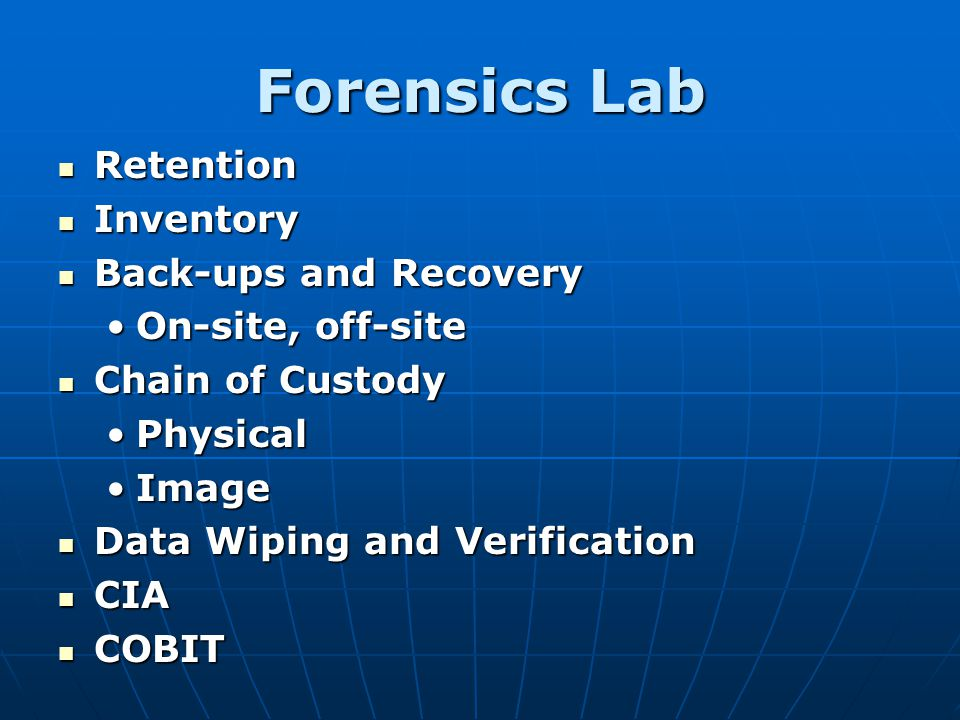 Forensics Lab Retention Retention Inventory Inventory Back-ups and Recovery Back-ups and Recovery On-site, off-siteOn-site, off-site Chain of Custody