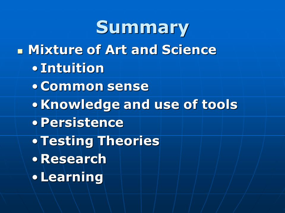 Summary Mixture of Art and Science Mixture of Art and Science IntuitionIntuition Common senseCommon sense Knowledge and use of toolsKnowledge and use