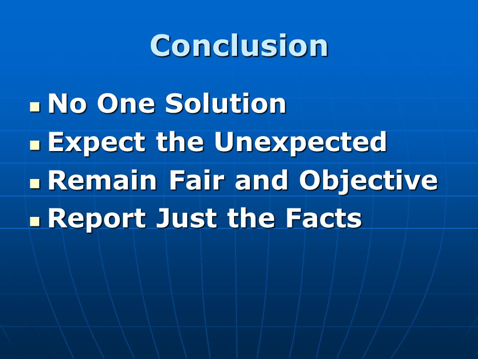 Conclusion No One Solution No One Solution Expect the Unexpected Expect the Unexpected Remain Fair and Objective Remain Fair and Objective Report Just