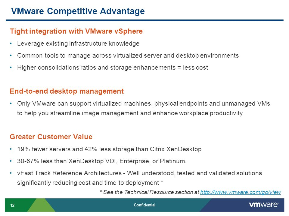 12 Confidential VMware Competitive Advantage Tight integration with VMware vSphere Leverage existing infrastructure knowledge Common tools to manage across virtualized server and desktop environments Higher consolidations ratios and storage enhancements = less cost End-to-end desktop management Only VMware can support virtualized machines, physical endpoints and unmanaged VMs to help you streamline image management and enhance workplace productivity Greater Customer Value 19% fewer servers and 42% less storage than Citrix XenDesktop 30-67% less than XenDesktop VDI, Enterprise, or Platinum.