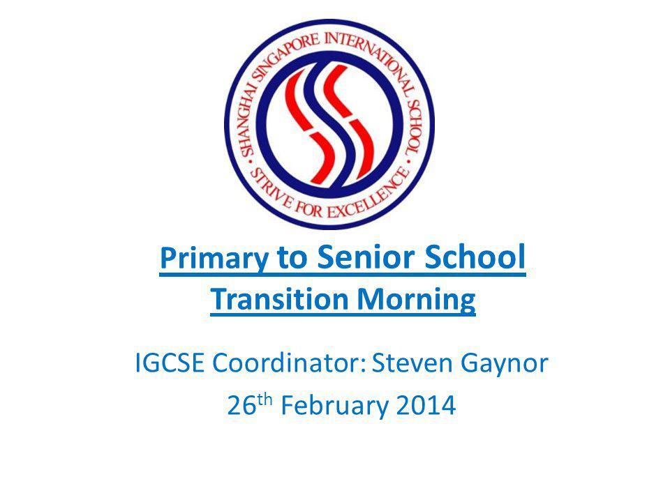 Primary to Senior School Transition Morning IGCSE Coordinator: Steven Gaynor 26 th February 2014