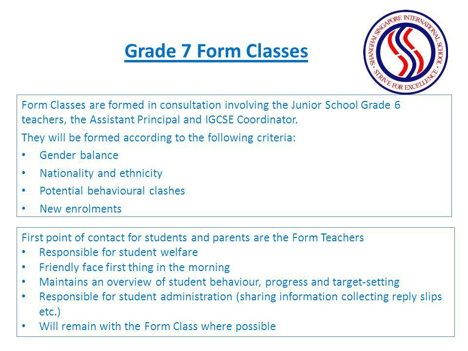 Form Classes are formed in consultation involving the Junior School Grade 6 teachers, the Assistant Principal and IGCSE Coordinator. They will be form